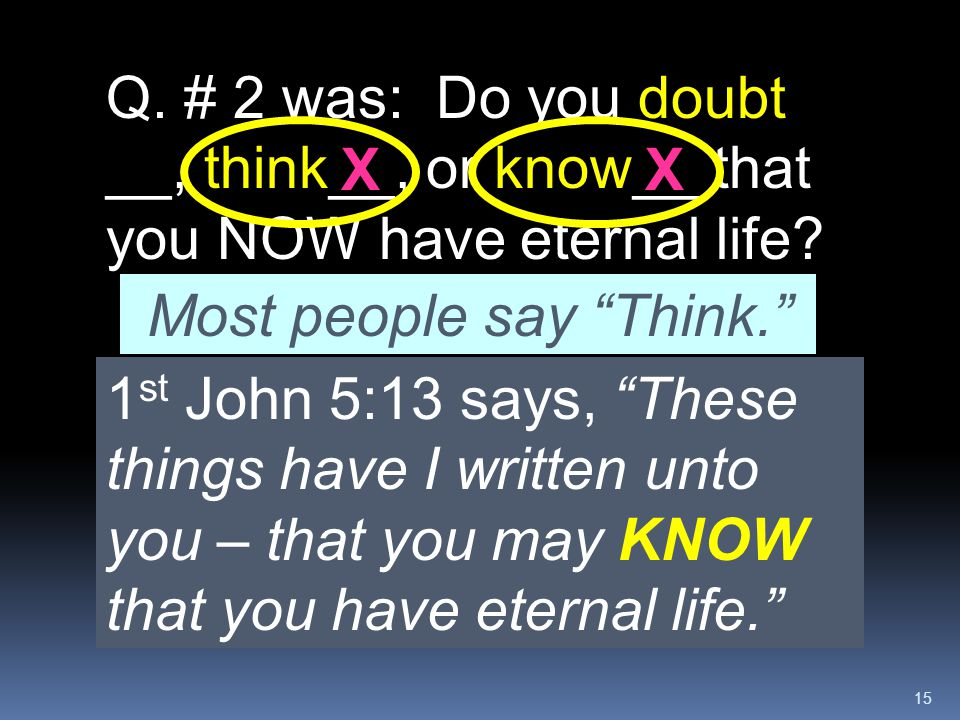 """15 1 st John 5:13 says, """"These things have I written unto you – that you may KNOW that you have eternal life."""" Q. # 2 was: Do you doubt __, think__, o"""