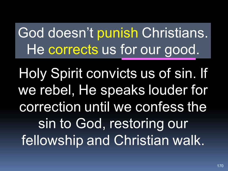 170 Holy Spirit convicts us of sin. If we rebel, He speaks louder for correction until we confess the sin to God, restoring our fellowship and Christi