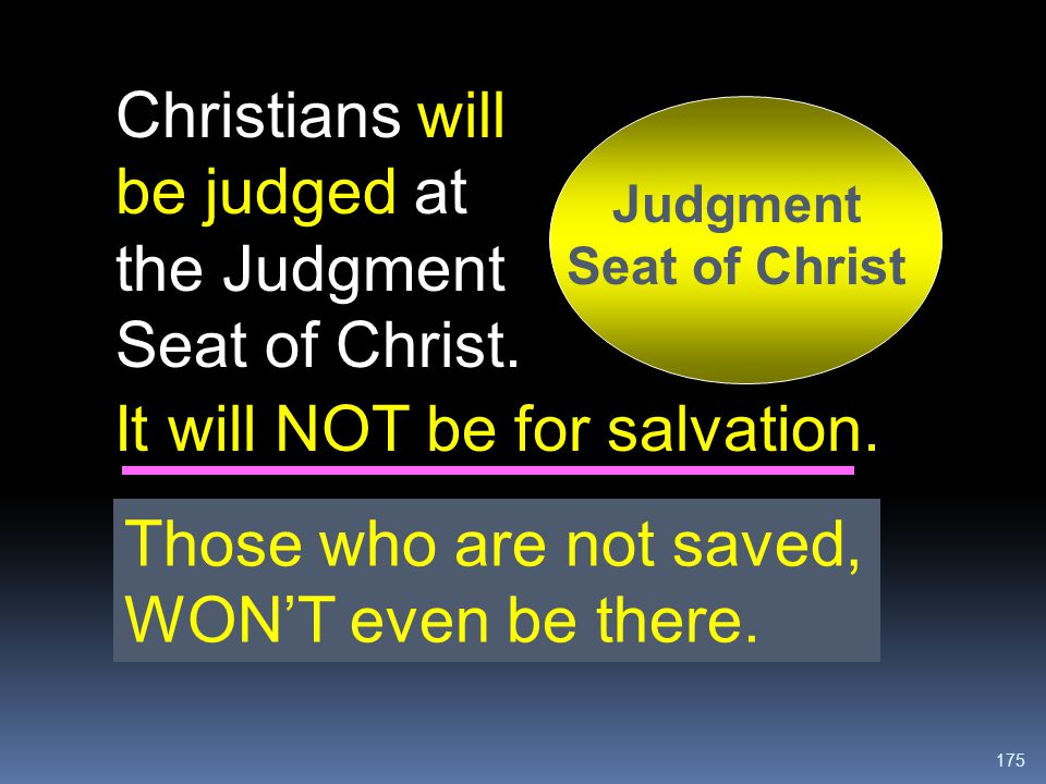 175 It will NOT be for salvation. Christians will be judged at the Judgment Seat of Christ. Judgment Seat of Christ Those who are not saved, WON'T eve
