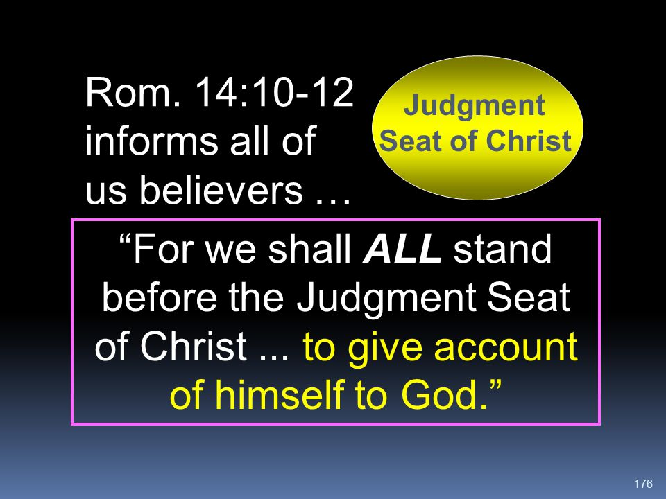 """176 Judgment Seat of Christ Rom. 14:10-12 informs all of us believers … """"For we shall ALL stand before the Judgment Seat of Christ... to give account"""