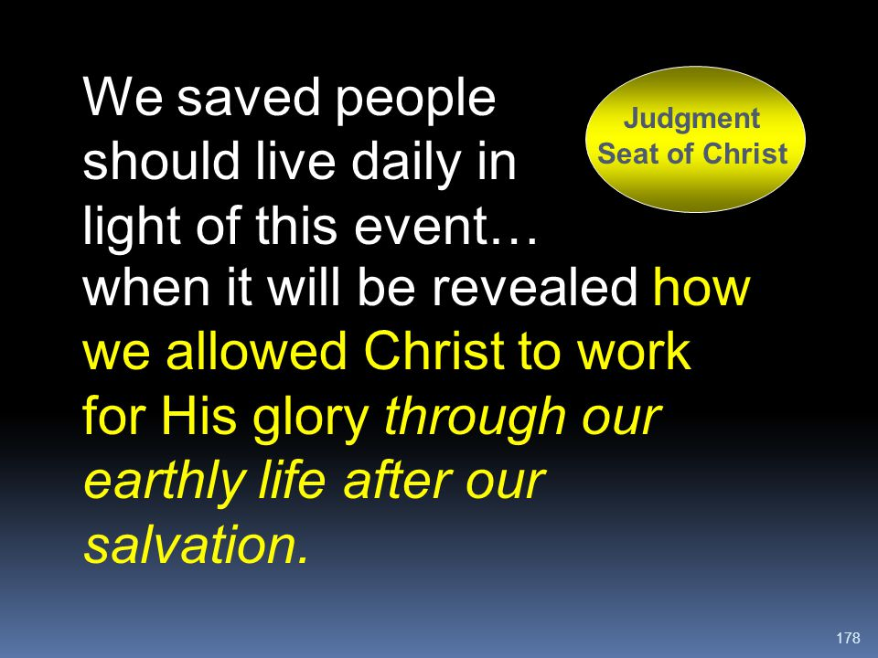 178 We saved people should live daily in light of this event… Judgment Seat of Christ when it will be revealed how we allowed Christ to work for His g