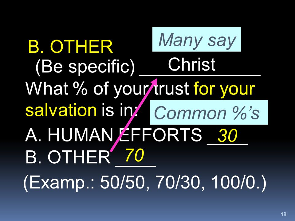 18 What % of your trust for your salvation is in: A. HUMAN EFFORTS ____ B. OTHER (Be specific) ____________ (Examp.: 50/50, 70/30, 100/0.) B. OTHER __