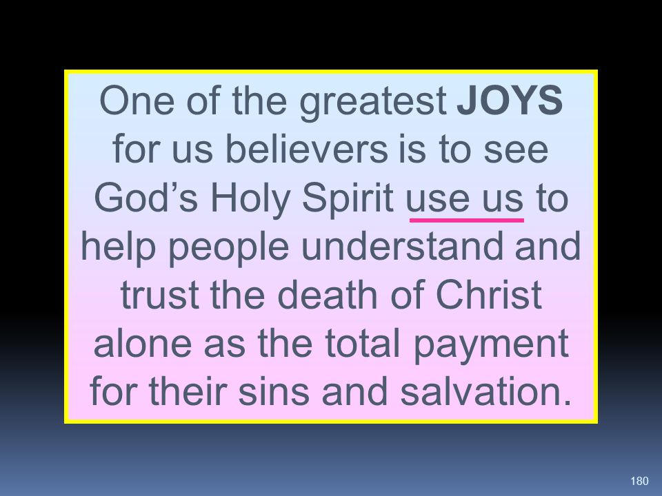 180 One of the greatest JOYS for us believers is to see God's Holy Spirit use us to help people understand and trust the death of Christ alone as the
