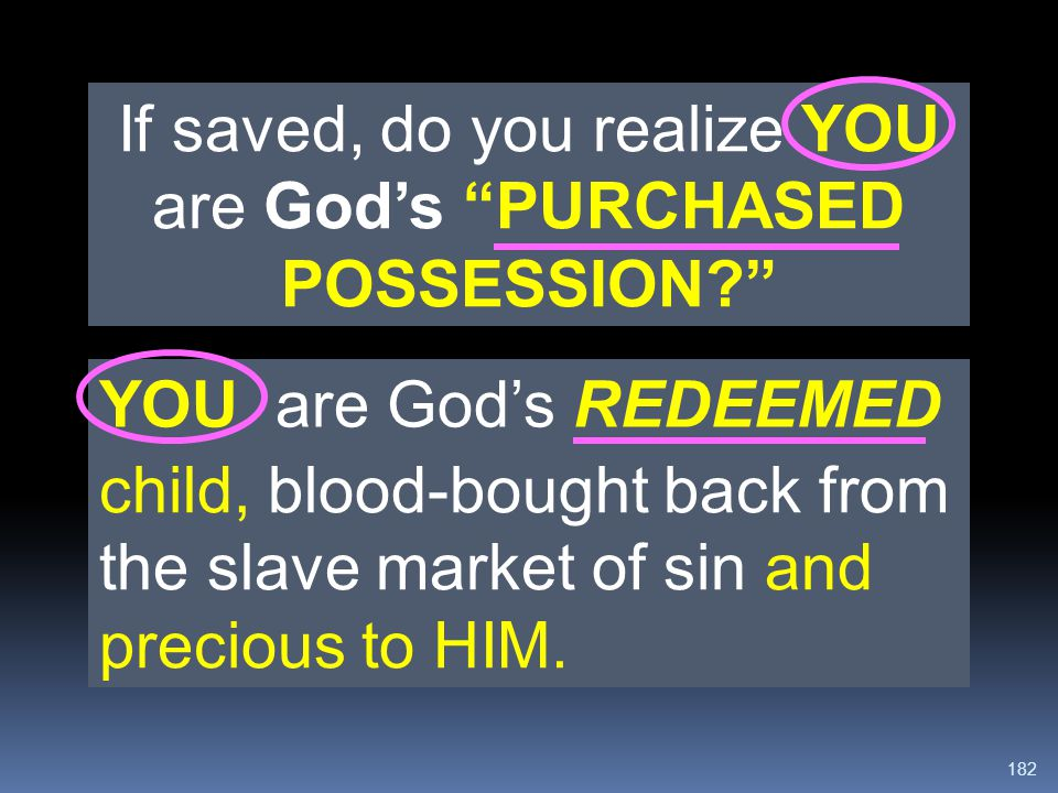 """182 If saved, do you realize YOU are God's """"PURCHASED POSSESSION?"""" YOU are God's REDEEMED child, blood-bought back from the slave market of sin and pr"""