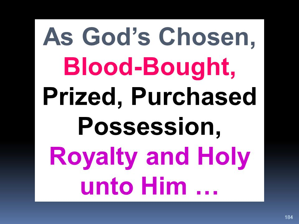 184 As God's Chosen, Blood-Bought, Prized, Purchased Possession, Royalty and Holy unto Him …