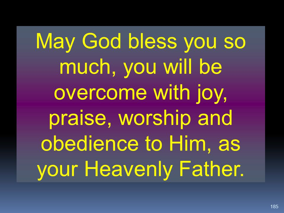 185 May God bless you so much, you will be overcome with joy, praise, worship and obedience to Him, as your Heavenly Father.