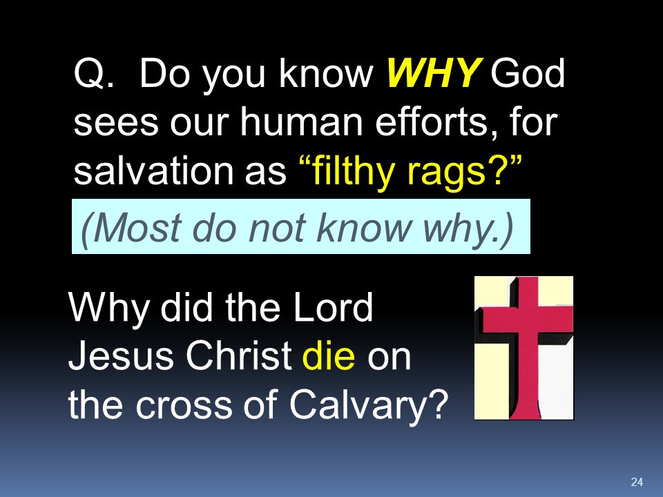 """24 Q. Do you know WHY God sees our human efforts, for salvation as """"filthy rags?"""" Why did the Lord Jesus Christ die on the cross of Calvary? (Most do"""