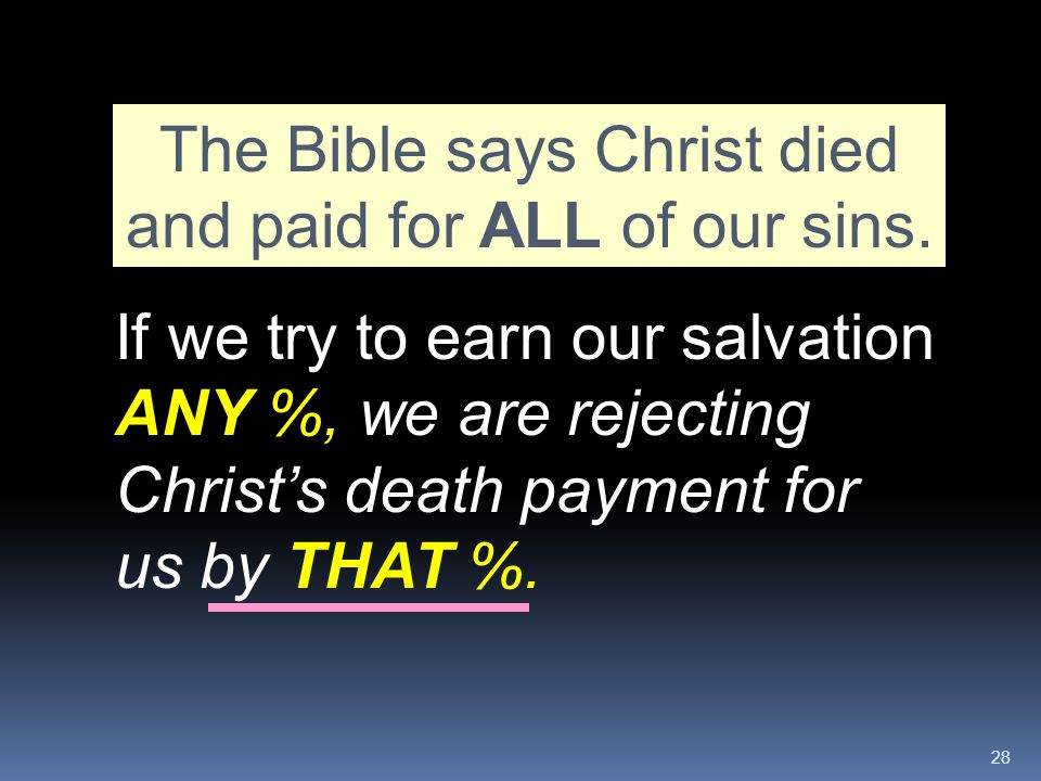 28 The Bible says Christ died and paid for ALL of our sins. If we try to earn our salvation ANY %, we are rejecting Christ's death payment for us by T