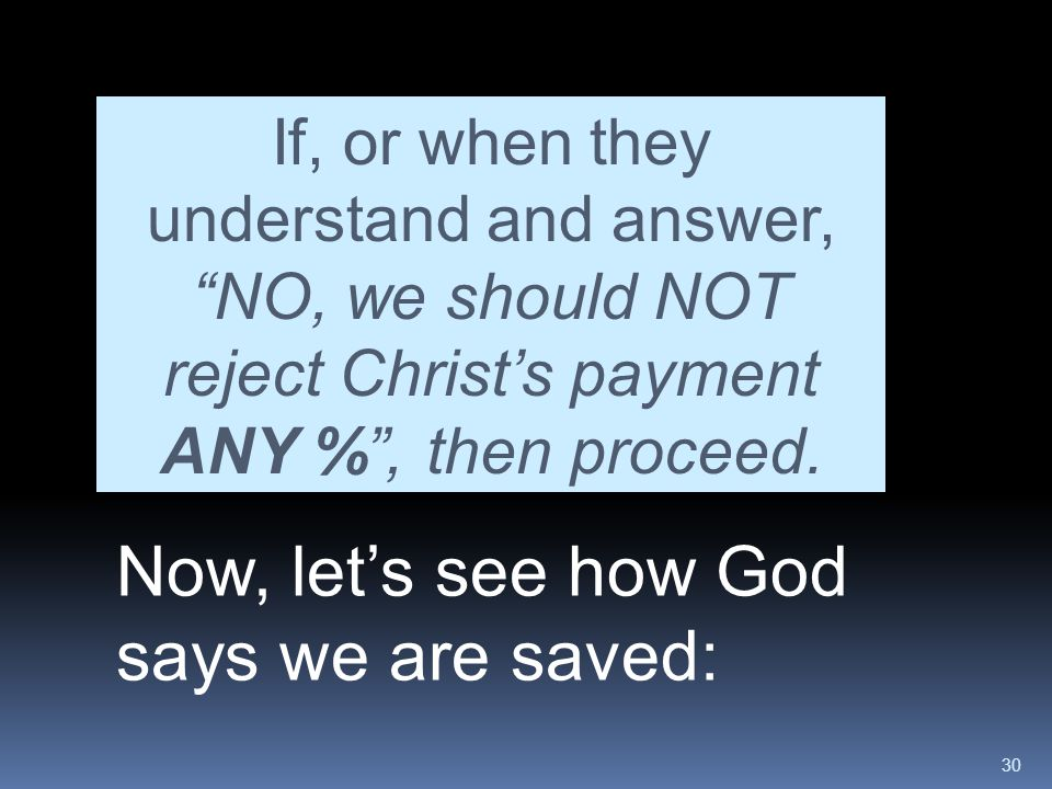 """30 Now, let's see how God says we are saved: If, or when they understand and answer, """"NO, we should NOT reject Christ's payment ANY %"""", then proceed."""