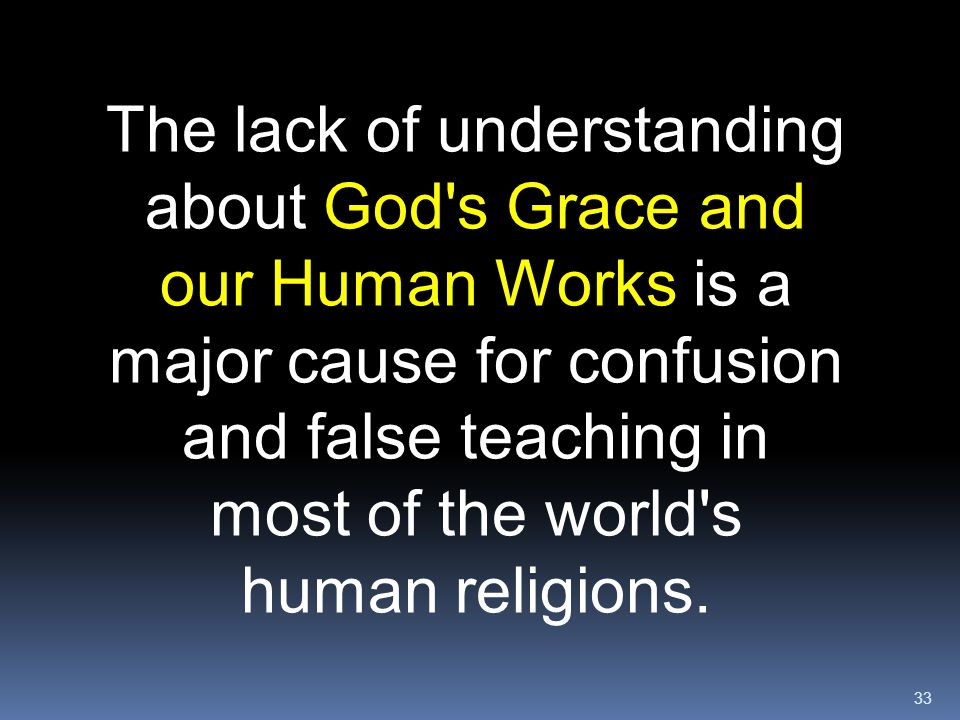 33 The lack of understanding about God's Grace and our Human Works is a major cause for confusion and false teaching in most of the world's human reli