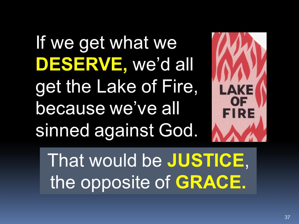 37 If we get what we DESERVE, we'd all get the Lake of Fire, because we've all sinned against God. That would be JUSTICE, the opposite of GRACE.