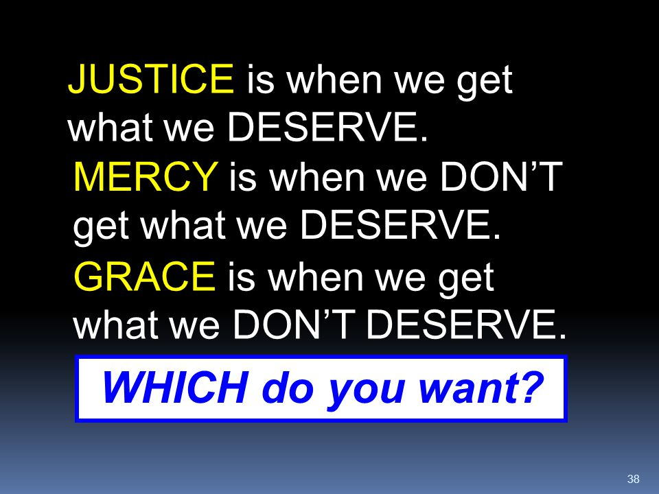 38 JUSTICE is when we get what we DESERVE. MERCY is when we DON'T get what we DESERVE. GRACE is when we get what we DON'T DESERVE. WHICH do you want?
