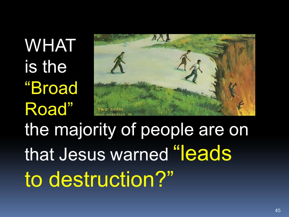 """45 WHAT is the """"Broad Road"""" the majority of people are on that Jesus warned """"leads to destruction?"""""""
