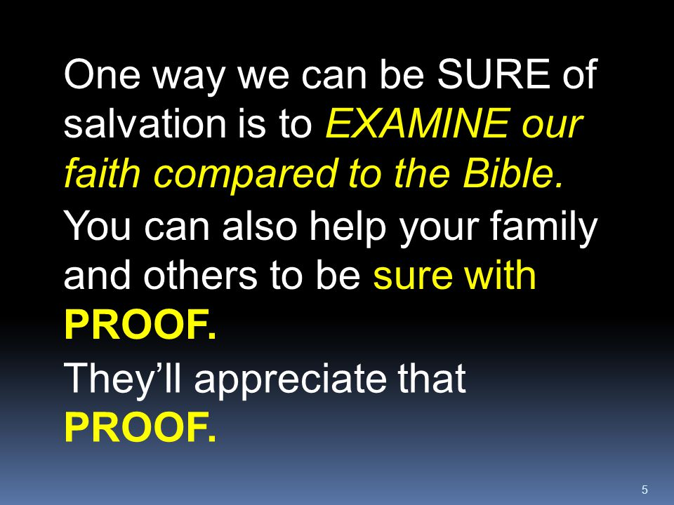 5 One way we can be SURE of salvation is to EXAMINE our faith compared to the Bible. They'll appreciate that PROOF. You can also help your family and
