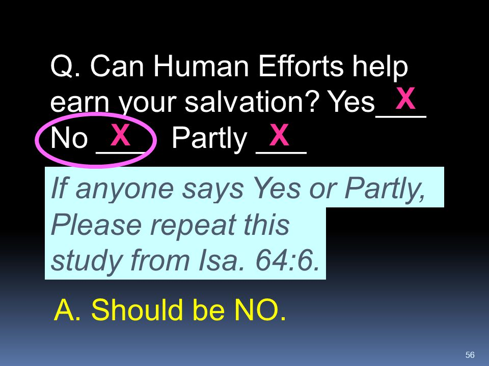 56 If anyone says Yes or Partly, Please repeat this study from Isa. 64:6. Q. Can Human Efforts help earn your salvation? Yes___ No ___ Partly ___ XX X