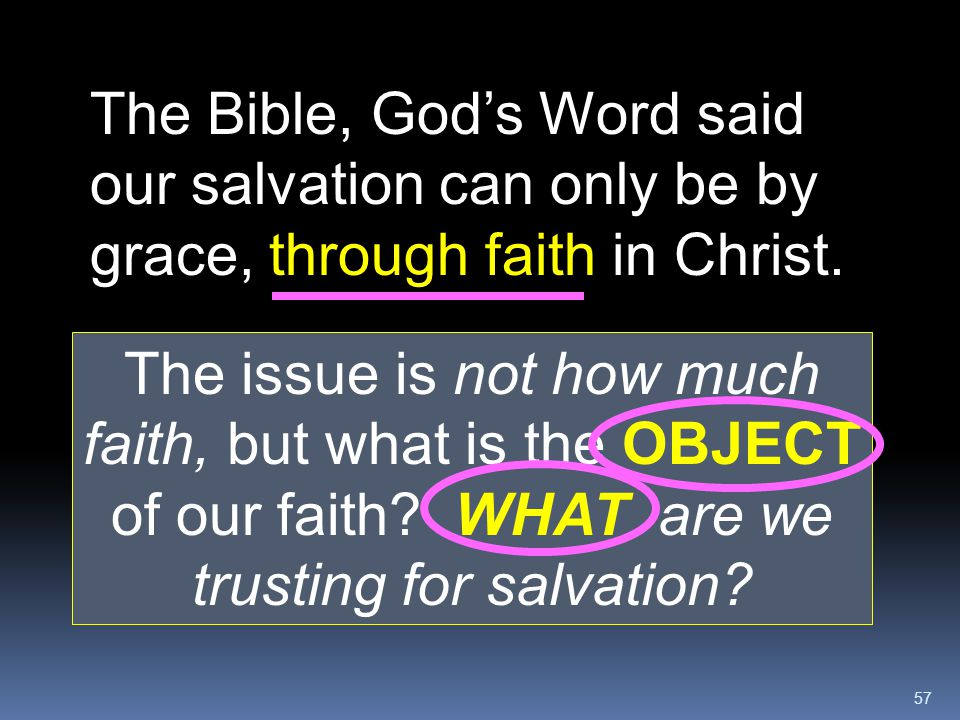 57 The Bible, God's Word said our salvation can only be by grace, through faith in Christ. The issue is not how much faith, but what is the OBJECT of