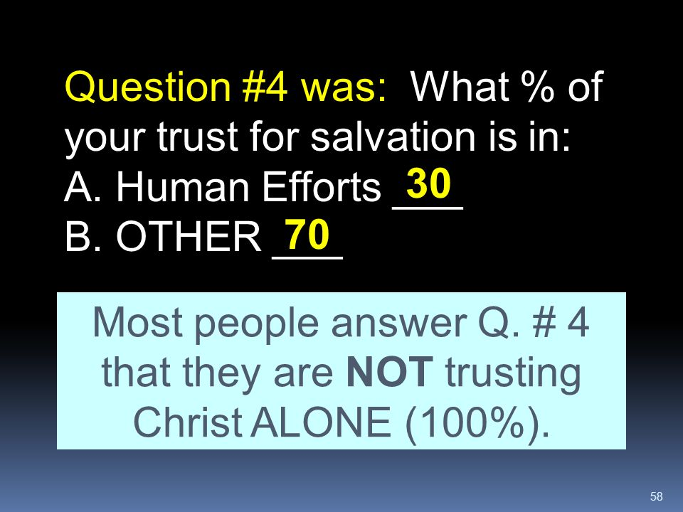 58 Question #4 was: What % of your trust for salvation is in: A. Human Efforts ___ B. OTHER ___ Most people answer Q. # 4 that they are NOT trusting C