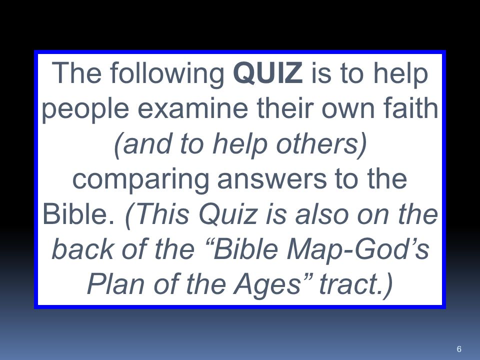 6 The following QUIZ is to help people examine their own faith (and to help others) comparing answers to the Bible. (This Quiz is also on the back of