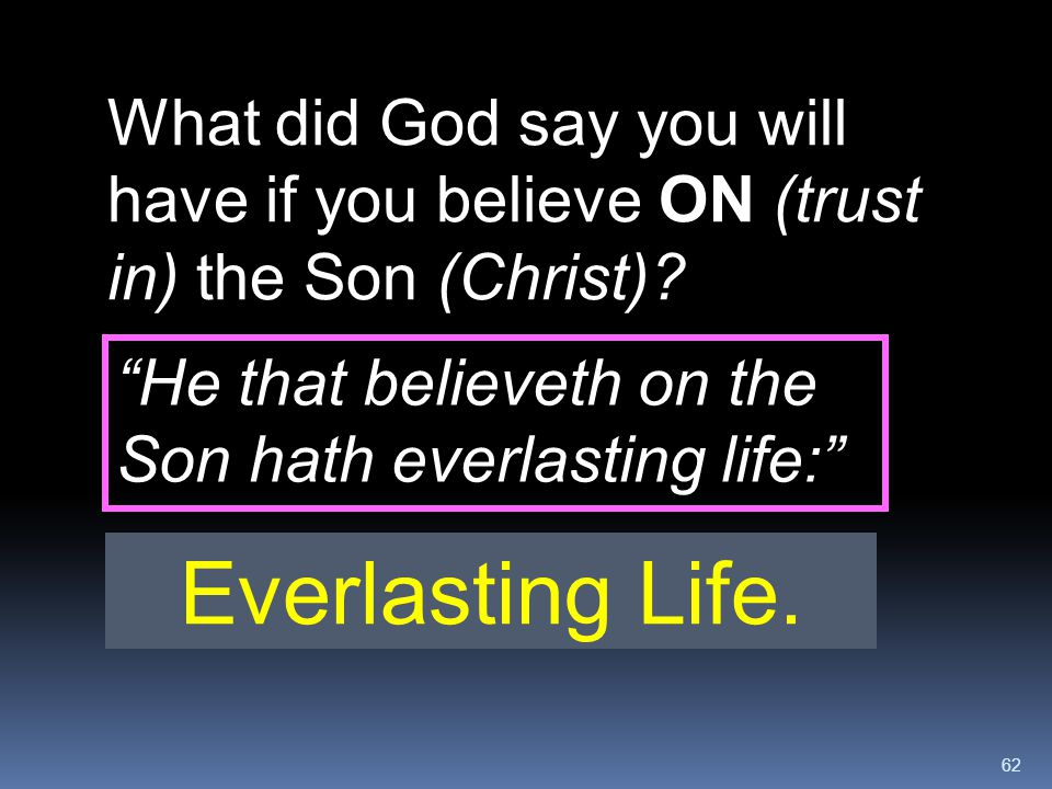 """62 What did God say you will have if you believe ON (trust in) the Son (Christ)? Everlasting Life. """"He that believeth on the Son hath everlasting life"""