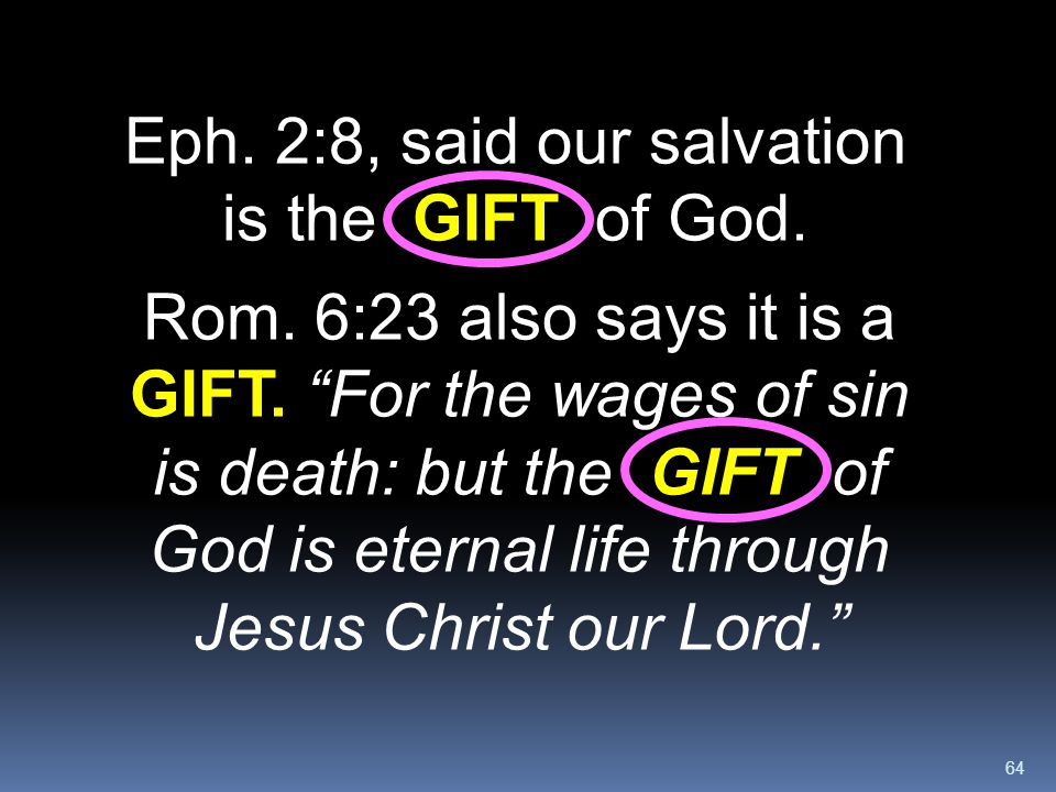 """64 Eph. 2:8, said our salvation is the GIFT of God. Rom. 6:23 also says it is a GIFT. """"For the wages of sin is death: but the GIFT of God is eternal l"""