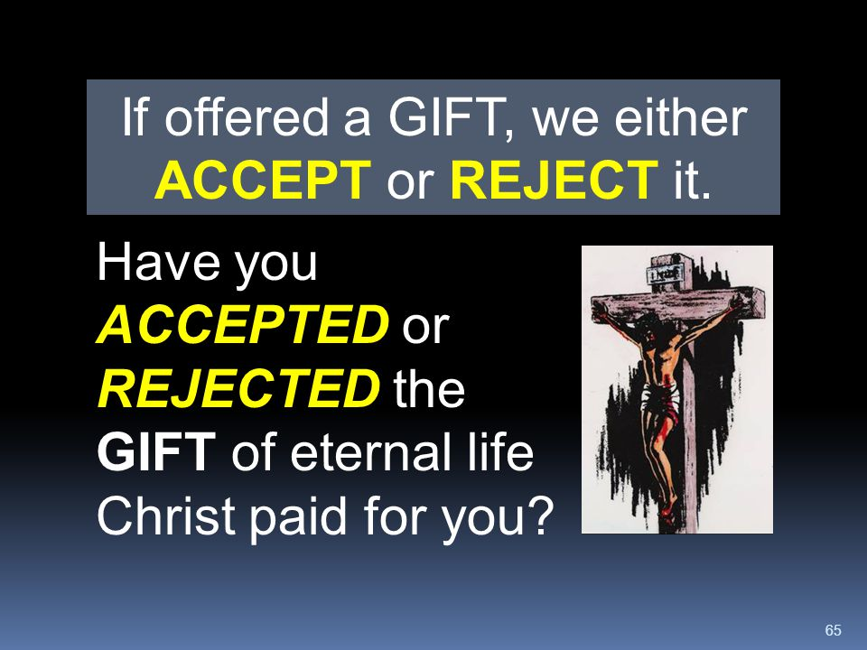 65 Have you ACCEPTED or REJECTED the GIFT of eternal life Christ paid for you? If offered a GIFT, we either ACCEPT or REJECT it.