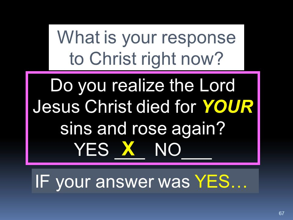 67 Do you realize the Lord Jesus Christ died for YOUR sins and rose again? YES ___ NO___ What is your response to Christ right now? IF your answer was