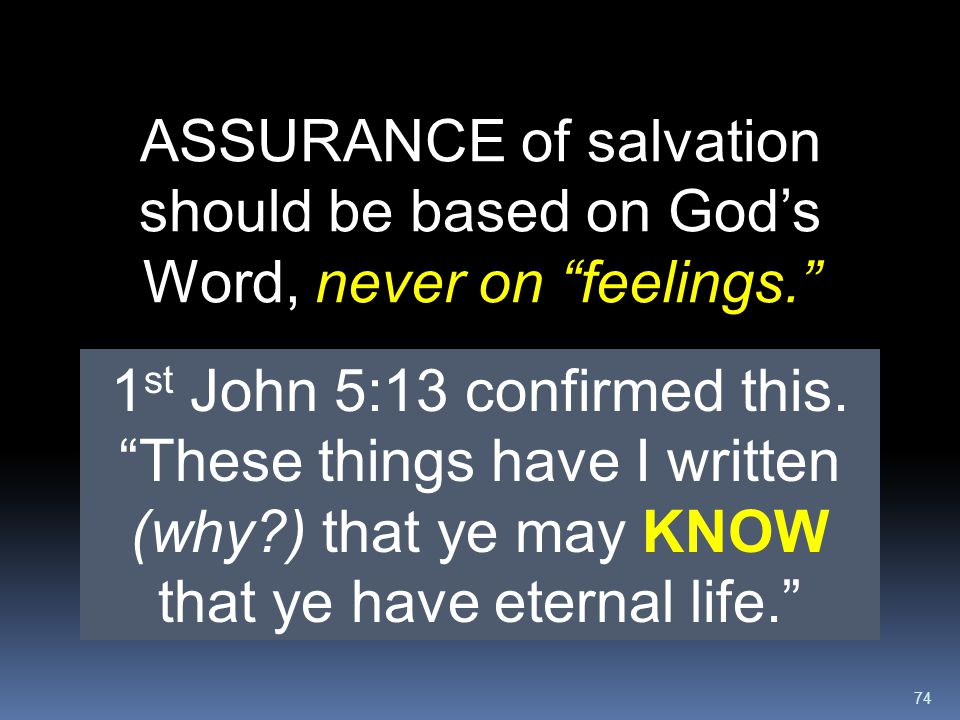 """74 ASSURANCE of salvation should be based on God's Word, never on """"feelings."""" 1 st John 5:13 confirmed this. """"These things have I written (why?) that"""