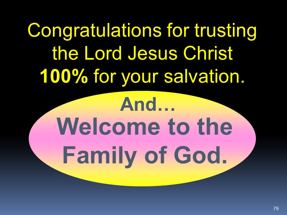 79 Congratulations for trusting the Lord Jesus Christ 100% for your salvation. Welcome to the Family of God. And…