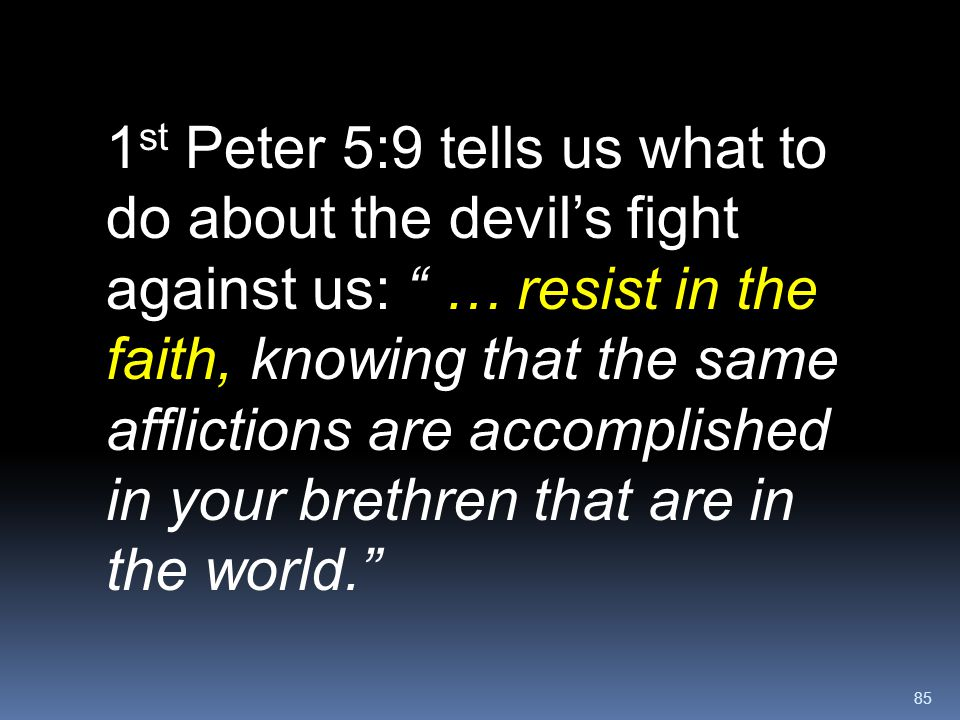 """85 1 st Peter 5:9 tells us what to do about the devil's fight against us: """" … resist in the faith, knowing that the same afflictions are accomplished"""