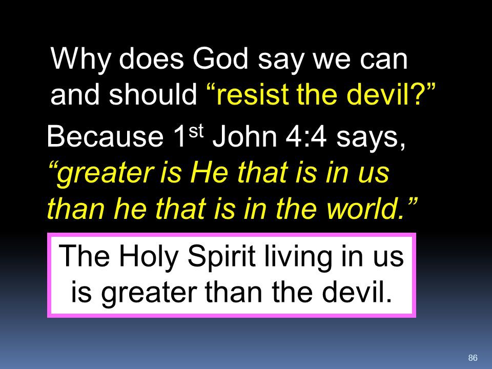 """86 Why does God say we can and should """"resist the devil?"""" Because 1 st John 4:4 says, """"greater is He that is in us than he that is in the world."""" The"""