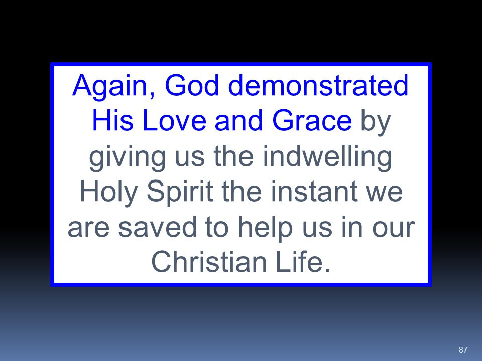 87 Again, God demonstrated His Love and Grace by giving us the indwelling Holy Spirit the instant we are saved to help us in our Christian Life.