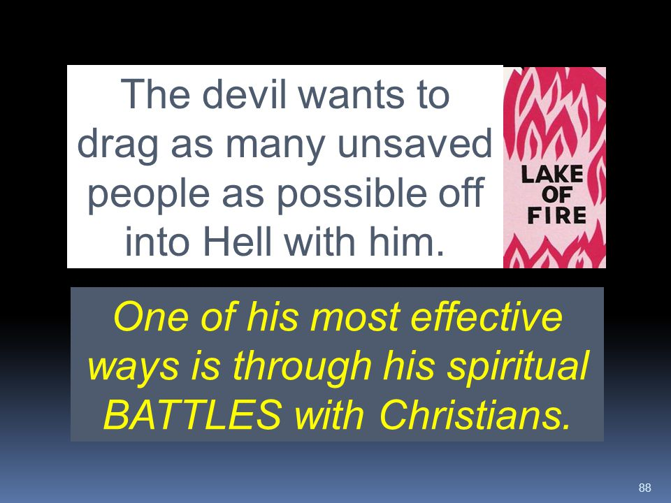 88 The devil wants to drag as many unsaved people as possible off into Hell with him. One of his most effective ways is through his spiritual BATTLES