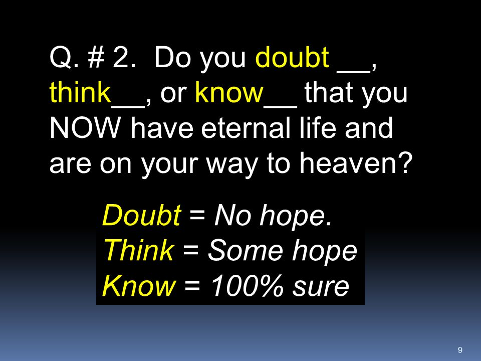9 Q. # 2. Do you doubt __, think__, or know__ that you NOW have eternal life and are on your way to heaven? Doubt = No hope. Think = Some hope Know =