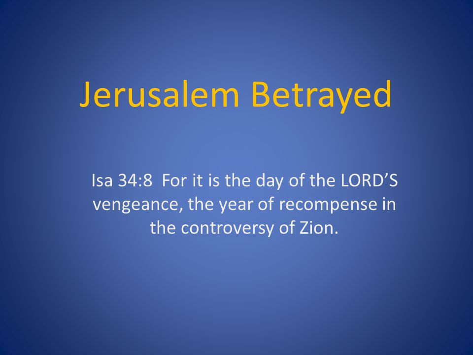 Jerusalem Betrayed Isa 34:8 For it is the day of the LORD'S vengeance, the year of recompense in the controversy of Zion.