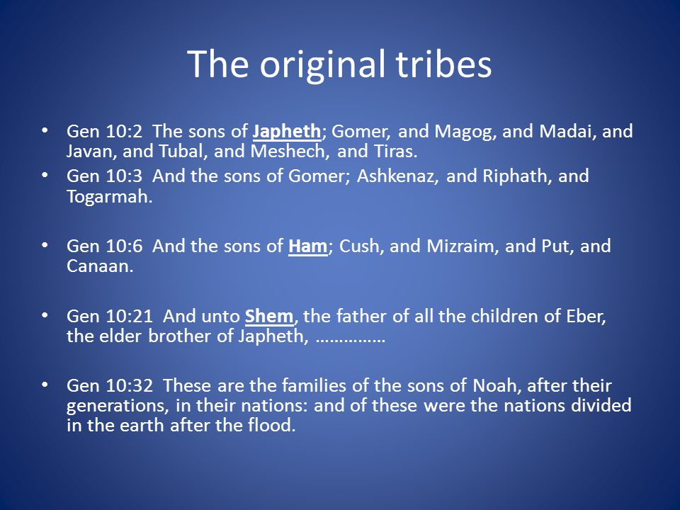 The original tribes Gen 10:2 The sons of Japheth; Gomer, and Magog, and Madai, and Javan, and Tubal, and Meshech, and Tiras.
