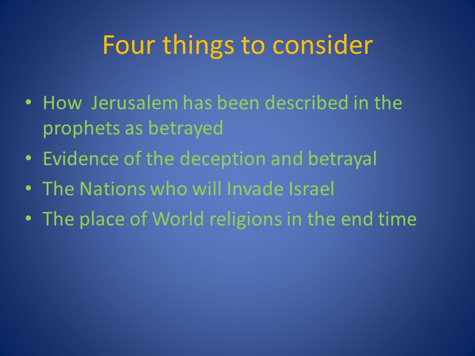 Four things to consider How Jerusalem has been described in the prophets as betrayed Evidence of the deception and betrayal The Nations who will Invade Israel The place of World religions in the end time