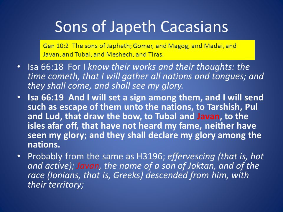 Sons of Japeth Cacasians Isa 66:18 For I know their works and their thoughts: the time cometh, that I will gather all nations and tongues; and they shall come, and shall see my glory.