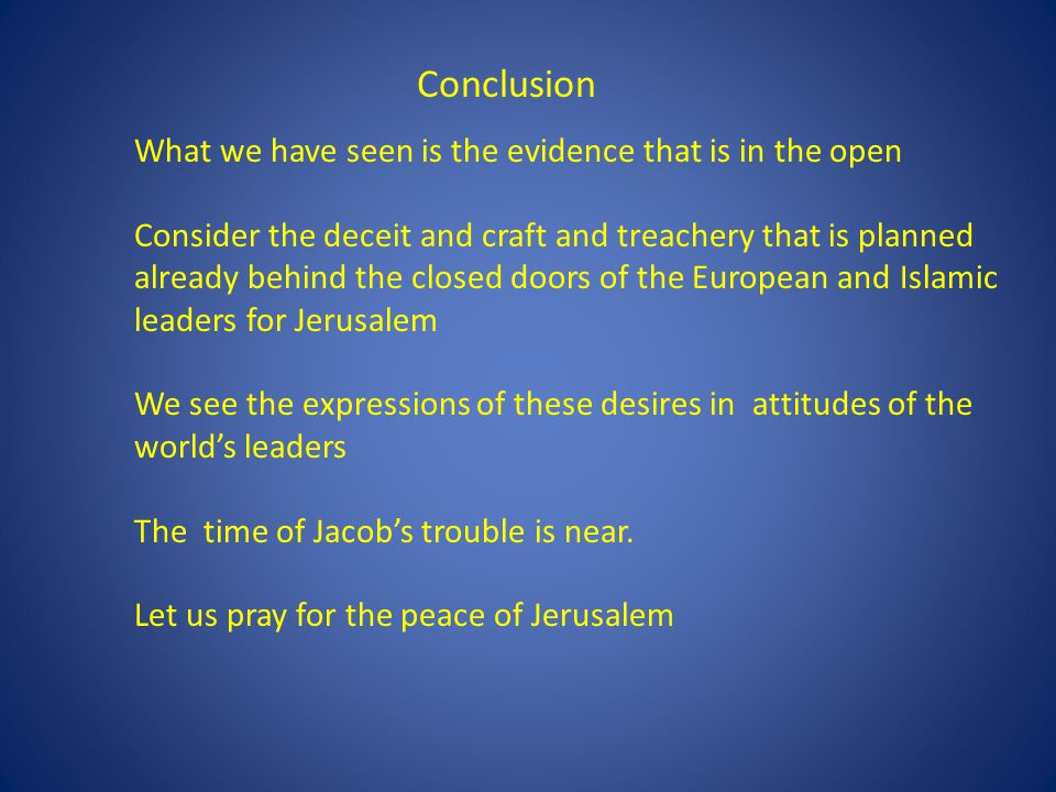 What we have seen is the evidence that is in the open Consider the deceit and craft and treachery that is planned already behind the closed doors of the European and Islamic leaders for Jerusalem We see the expressions of these desires in attitudes of the world's leaders The time of Jacob's trouble is near.