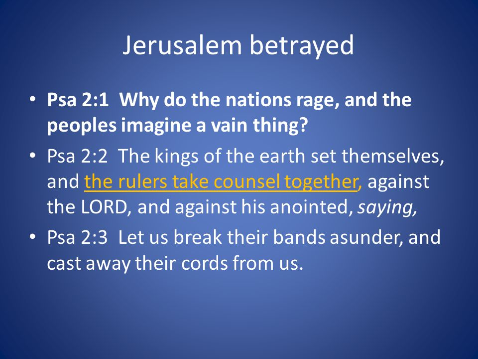 Jerusalem betrayed Psa 2:1 Why do the nations rage, and the peoples imagine a vain thing.