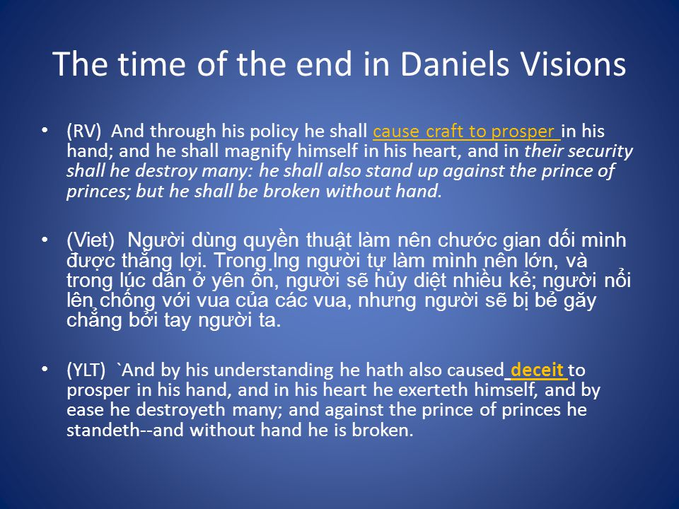 The time of the end in Daniels Visions (RV) And through his policy he shall cause craft to prosper in his hand; and he shall magnify himself in his heart, and in their security shall he destroy many: he shall also stand up against the prince of princes; but he shall be broken without hand.