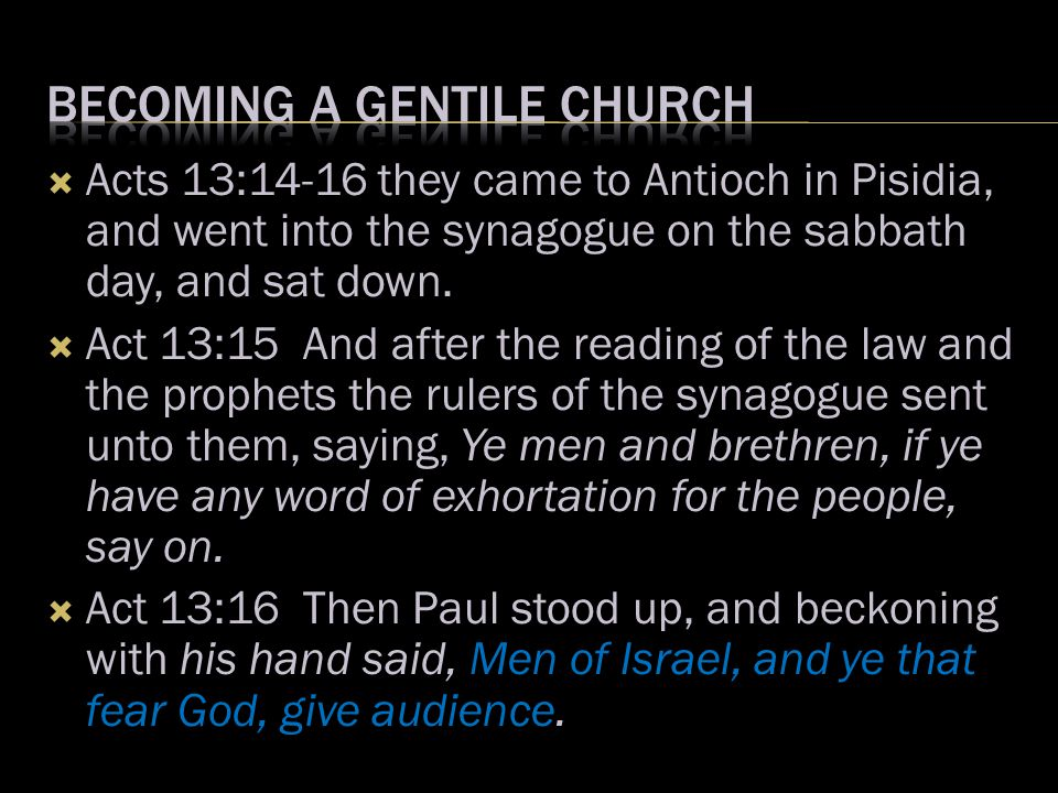  Acts 13:14-16 they came to Antioch in Pisidia, and went into the synagogue on the sabbath day, and sat down.  Act 13:15 And after the reading of th
