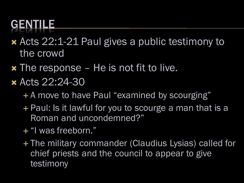  Acts 22:1-21 Paul gives a public testimony to the crowd  The response – He is not fit to live.