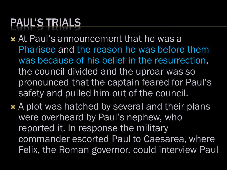  At Paul's announcement that he was a Pharisee and the reason he was before them was because of his belief in the resurrection, the council divided and the uproar was so pronounced that the captain feared for Paul's safety and pulled him out of the council.