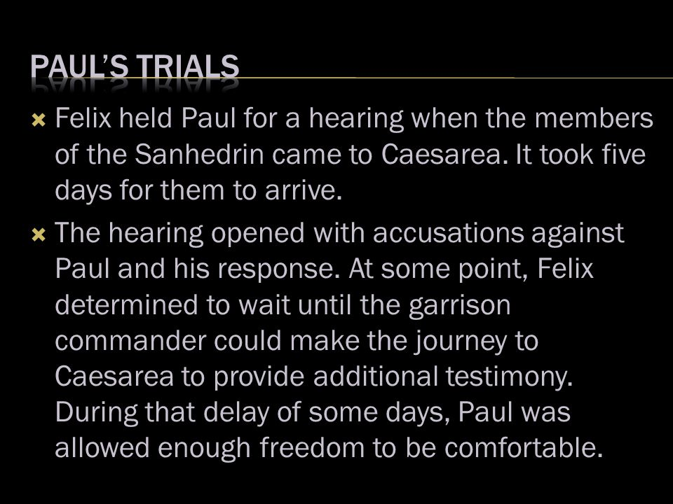  Felix held Paul for a hearing when the members of the Sanhedrin came to Caesarea. It took five days for them to arrive.  The hearing opened with ac