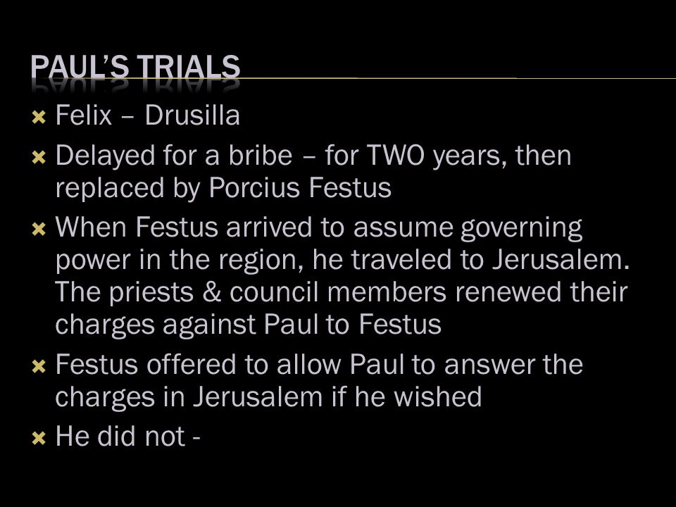  Felix – Drusilla  Delayed for a bribe – for TWO years, then replaced by Porcius Festus  When Festus arrived to assume governing power in the region, he traveled to Jerusalem.