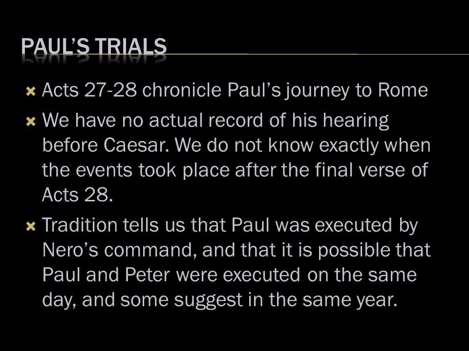  Acts 27-28 chronicle Paul's journey to Rome  We have no actual record of his hearing before Caesar. We do not know exactly when the events took pla