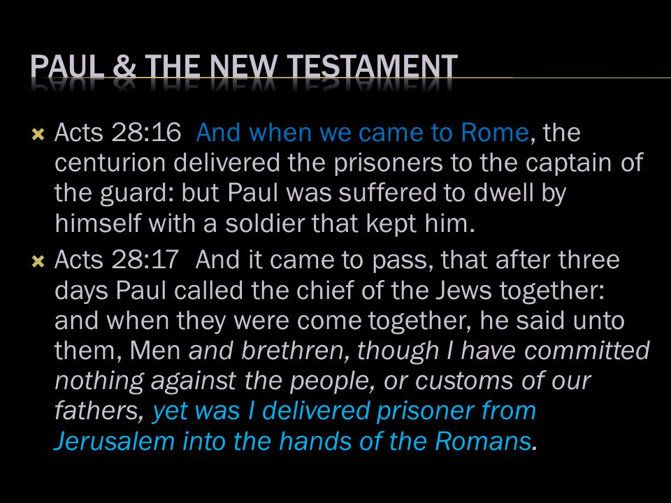  Acts 28:16 And when we came to Rome, the centurion delivered the prisoners to the captain of the guard: but Paul was suffered to dwell by himself wi