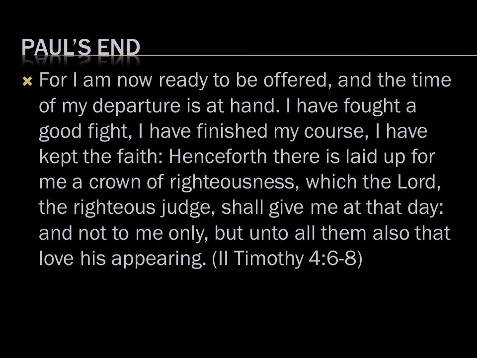  For I am now ready to be offered, and the time of my departure is at hand. I have fought a good fight, I have finished my course, I have kept the fa