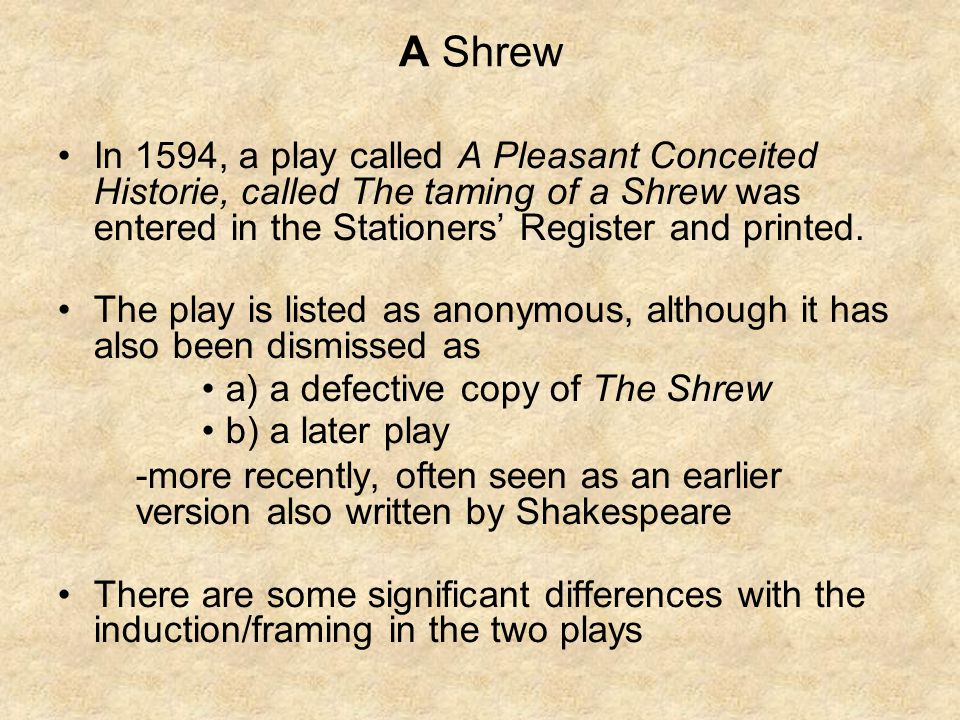 A Shrew In 1594, a play called A Pleasant Conceited Historie, called The taming of a Shrew was entered in the Stationers' Register and printed.