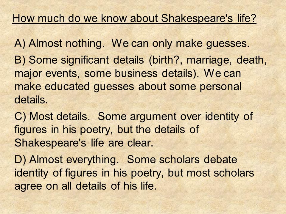 How much do we know about Shakespeare s life. A) Almost nothing.
